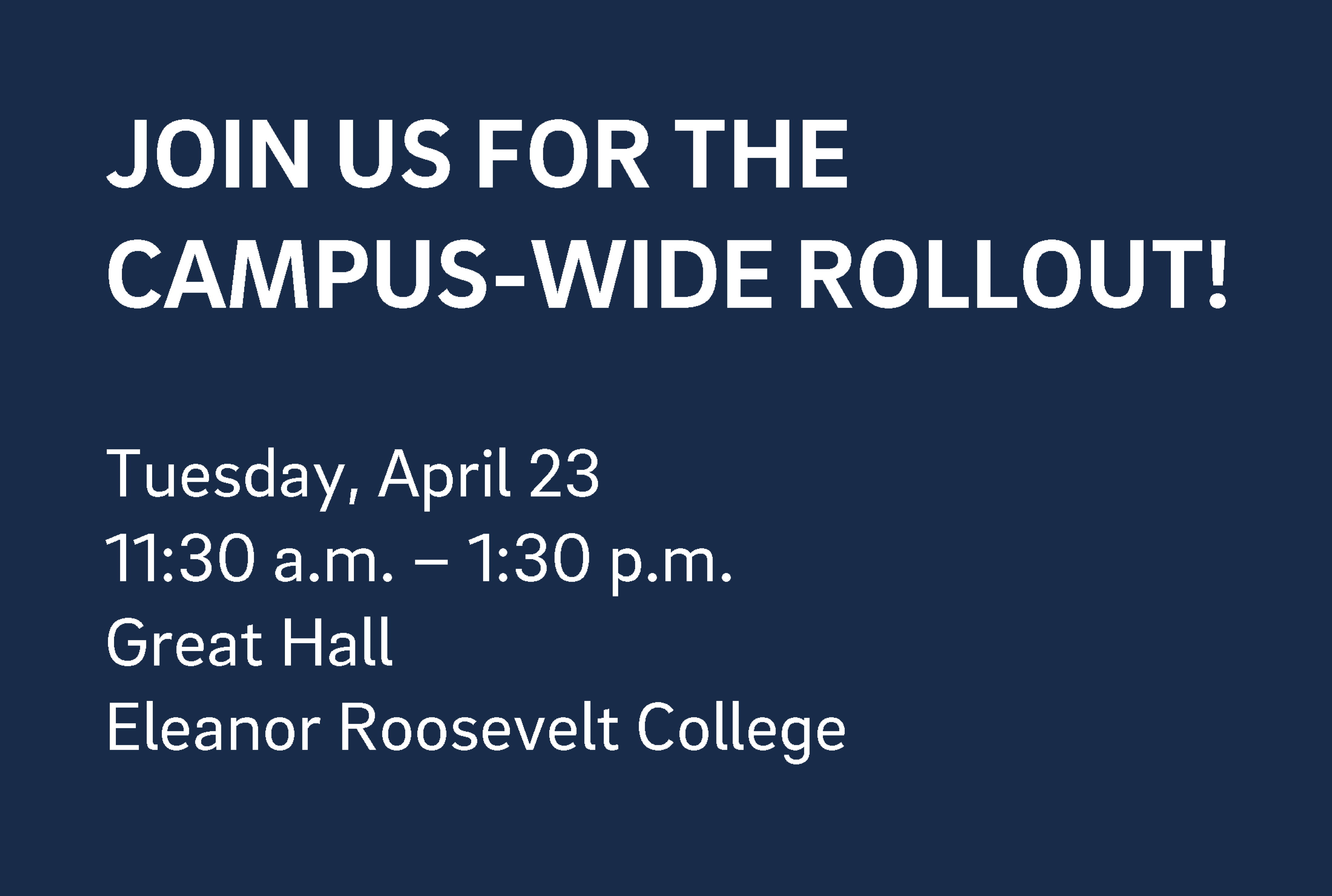 JOIN US FOR THE CAMPUS-WIDE ROLLOUT!  Tuesday, April 23 11:30 a.m. – 1:30 p.m. Great Hall Eleanor Roosevelt College