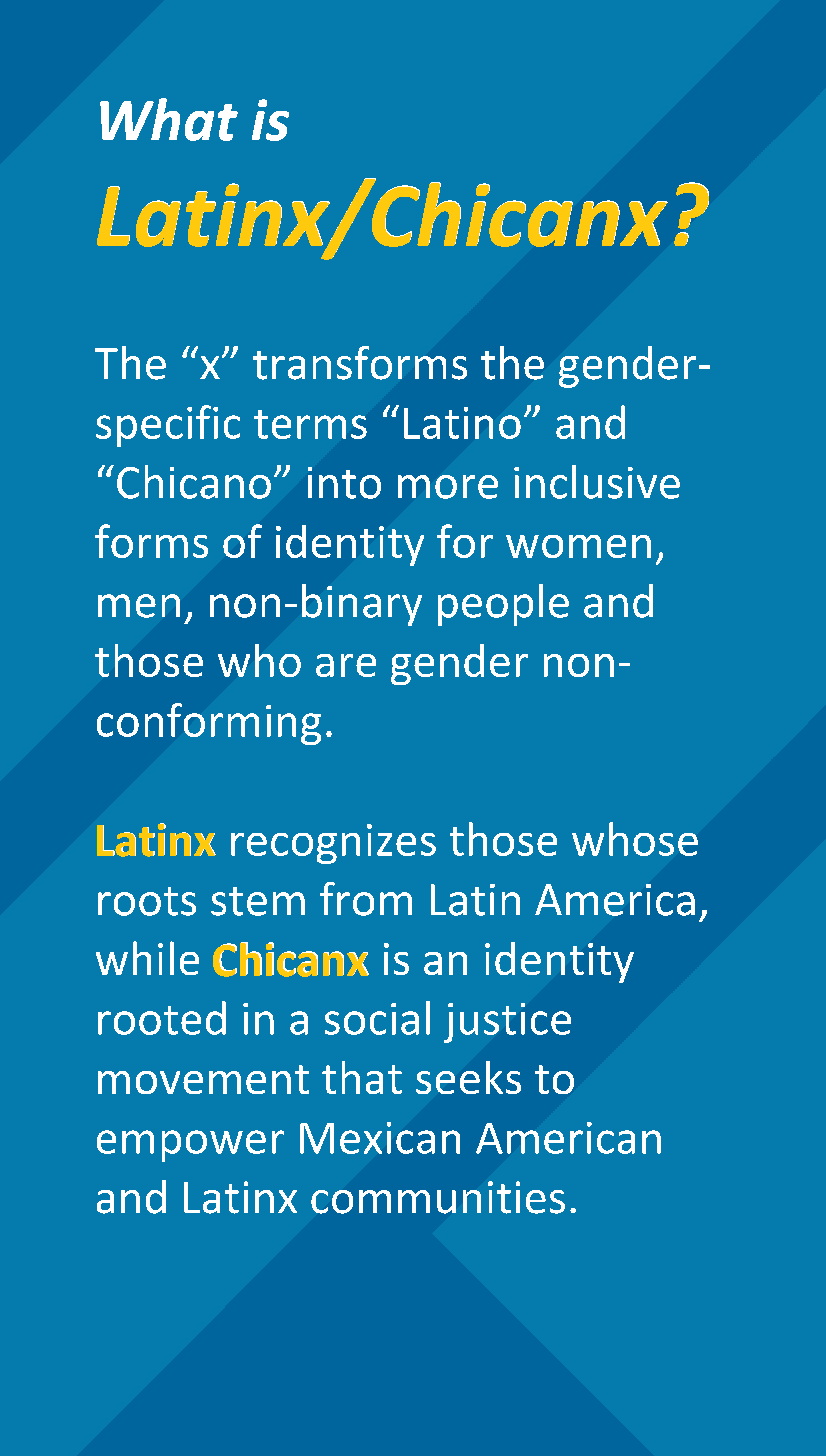 "What is  Latinx/Chicanx?  The ""x"" transforms the gender-specific terms ""Latino"" and ""Chicano"" into more inclusive forms of identity for women, men, non-binary people and those who are gender non-conforming.   Latinx recognizes those whose roots stem from Latin America, while Chicanx is an identity rooted in a social justice movement that seeks to empower Mexican American and Latinx communities."